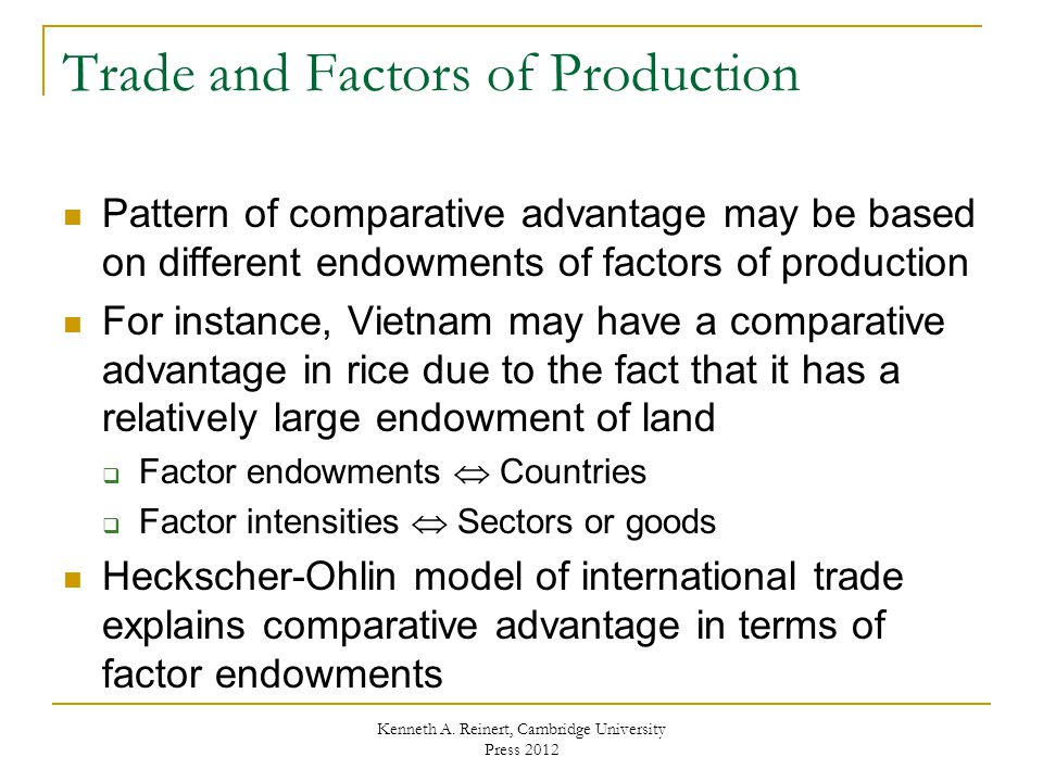 Heckscher-Ohlin Model A country exports (imports) the good whose production is intensive in its abundant (scarce) factor  For instance, Vietnam's comparative advantage in rice causes an increase in the output of rice at the expense of motorcycles Results in an increase in demand for land and a decrease in demand for physical capital Vietnamese land owners gain from trade, while Vietnamese capital owners (capitalists) lose from trade  Japan's comparative advantage in motorcycles causes an increase in the output of motorcycles at the expense of rice Results in an increase in demand for physical capital and a decrease in demand for land Japanese capital owners gain from trade and Japanese land owners lose from trade Kenneth A.