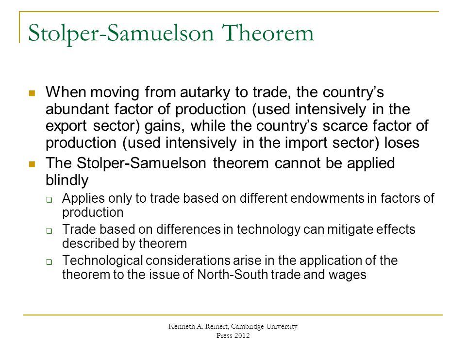 Stolper-Samuelson Theorem When moving from autarky to trade, the country's abundant factor of production (used intensively in the export sector) gains, while the country's scarce factor of production (used intensively in the import sector) loses The Stolper-Samuelson theorem cannot be applied blindly  Applies only to trade based on different endowments in factors of production  Trade based on differences in technology can mitigate effects described by theorem  Technological considerations arise in the application of the theorem to the issue of North-South trade and wages Kenneth A.