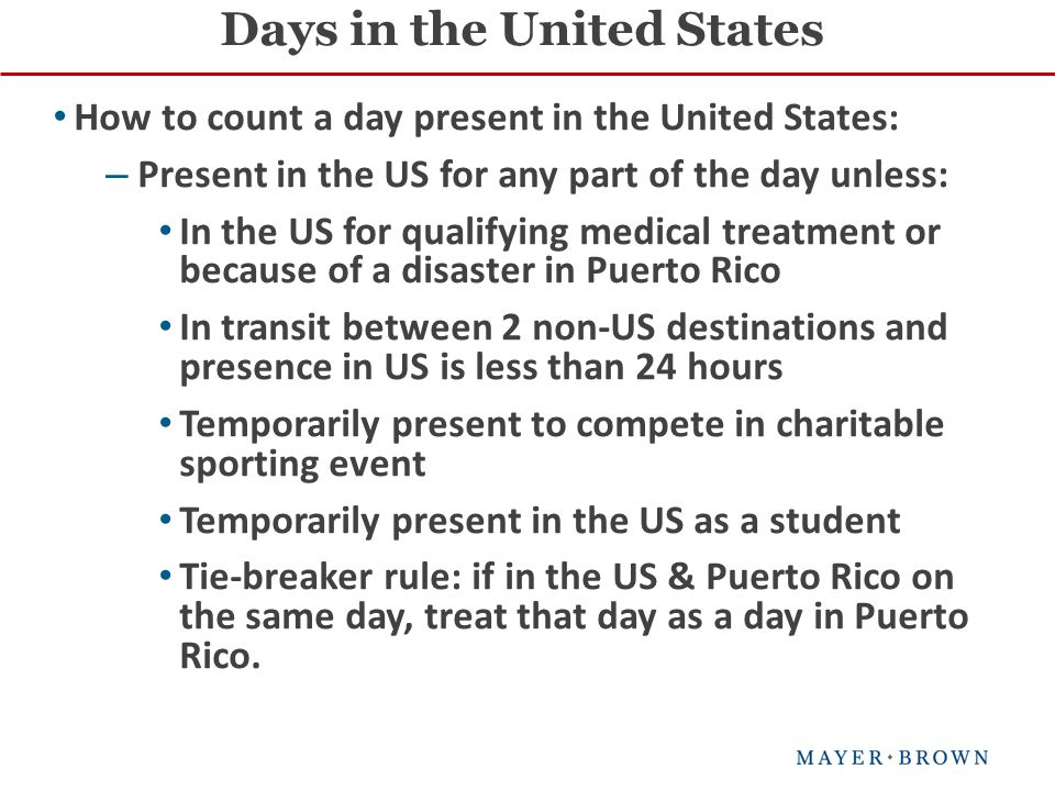 How to count a day present in the United States: – Present in the US for any part of the day unless: In the US for qualifying medical treatment or because of a disaster in Puerto Rico In transit between 2 non-US destinations and presence in US is less than 24 hours Temporarily present to compete in charitable sporting event Temporarily present in the US as a student Tie-breaker rule: if in the US & Puerto Rico on the same day, treat that day as a day in Puerto Rico.