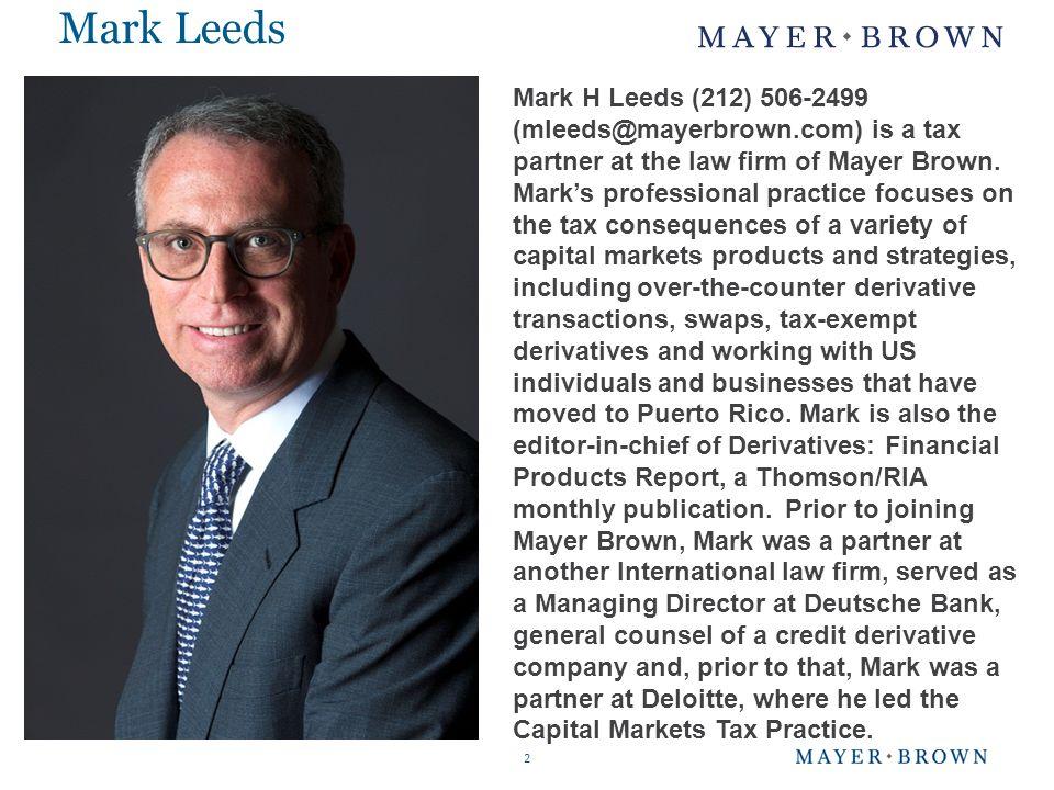 Mark Leeds 2 Mark H Leeds (212) 506-2499 (mleeds@mayerbrown.com) is a tax partner at the law firm of Mayer Brown.