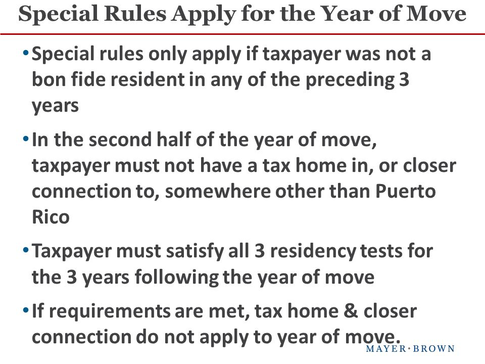 Special Rules Apply for the Year of Move Special rules only apply if taxpayer was not a bon fide resident in any of the preceding 3 years In the second half of the year of move, taxpayer must not have a tax home in, or closer connection to, somewhere other than Puerto Rico Taxpayer must satisfy all 3 residency tests for the 3 years following the year of move If requirements are met, tax home & closer connection do not apply to year of move.