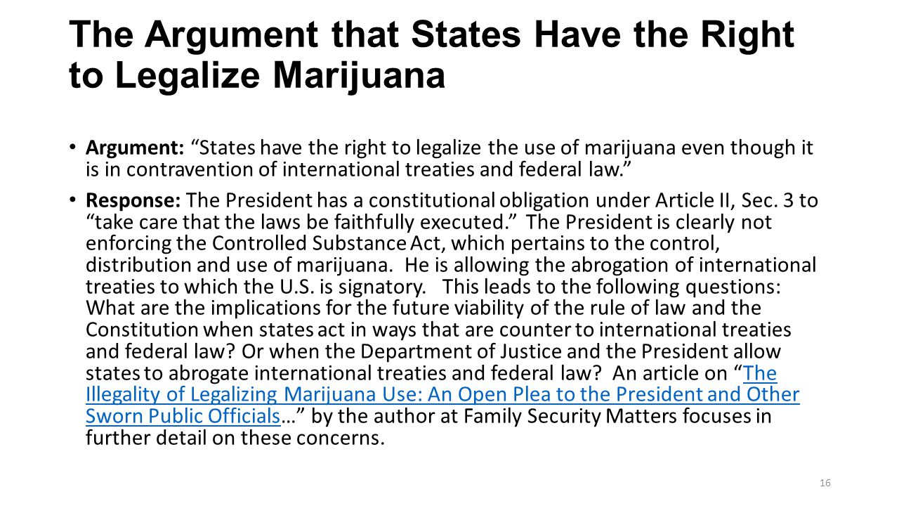 The Argument that States Have the Right to Legalize Marijuana Argument: States have the right to legalize the use of marijuana even though it is in contravention of international treaties and federal law. Response: The President has a constitutional obligation under Article II, Sec.