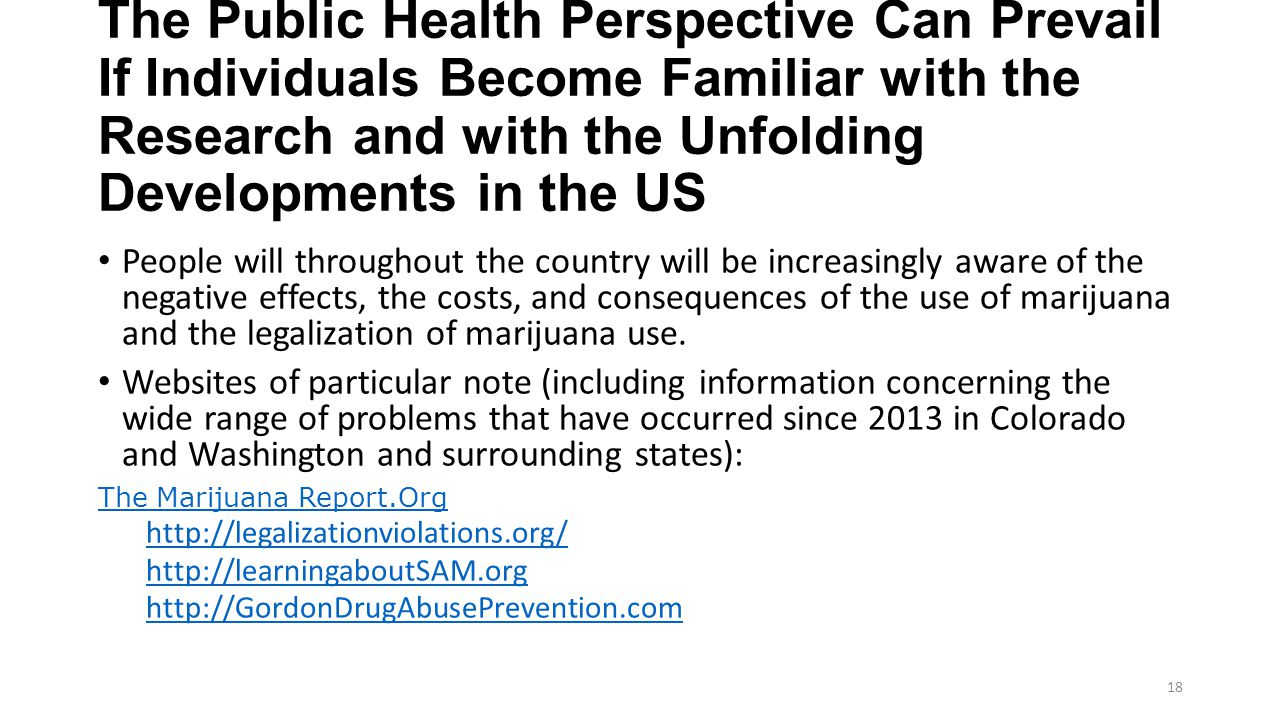 The Public Health Perspective Can Prevail If Individuals Become Familiar with the Research and with the Unfolding Developments in the US People will throughout the country will be increasingly aware of the negative effects, the costs, and consequences of the use of marijuana and the legalization of marijuana use.