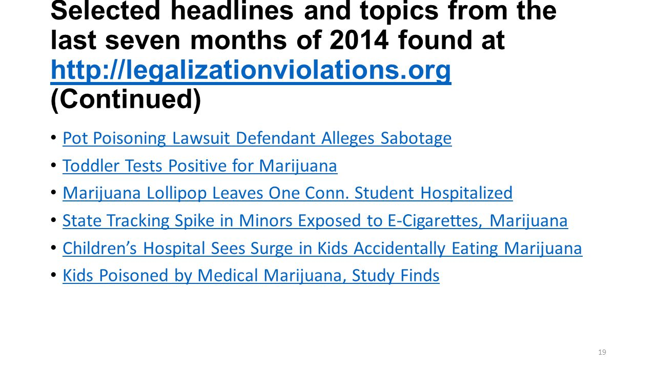 Selected headlines and topics from the last seven months of 2014 found at http://legalizationviolations.org (Continued) http://legalizationviolations.org Pot Poisoning Lawsuit Defendant Alleges Sabotage Toddler Tests Positive for Marijuana Marijuana Lollipop Leaves One Conn.