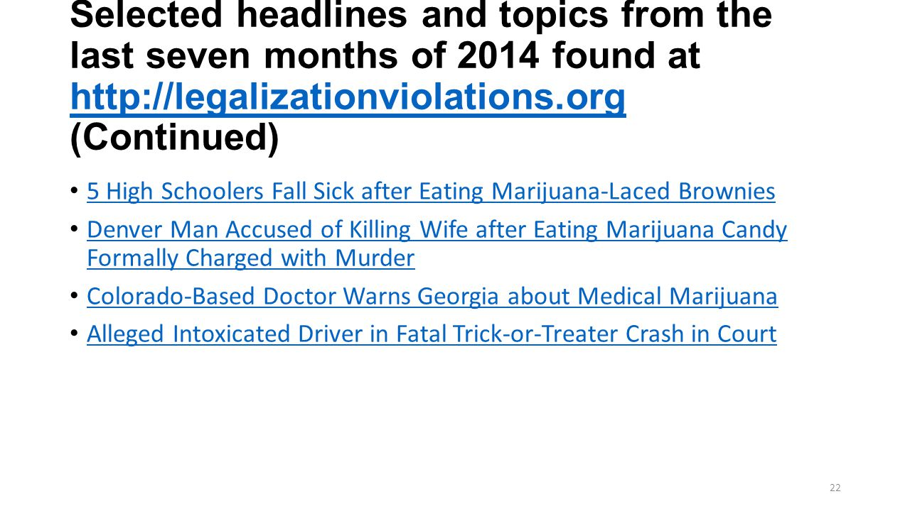 Selected headlines and topics from the last seven months of 2014 found at http://legalizationviolations.org (Continued) http://legalizationviolations.org 5 High Schoolers Fall Sick after Eating Marijuana-Laced Brownies Denver Man Accused of Killing Wife after Eating Marijuana Candy Formally Charged with Murder Denver Man Accused of Killing Wife after Eating Marijuana Candy Formally Charged with Murder Colorado-Based Doctor Warns Georgia about Medical Marijuana Alleged Intoxicated Driver in Fatal Trick-or-Treater Crash in Court 22