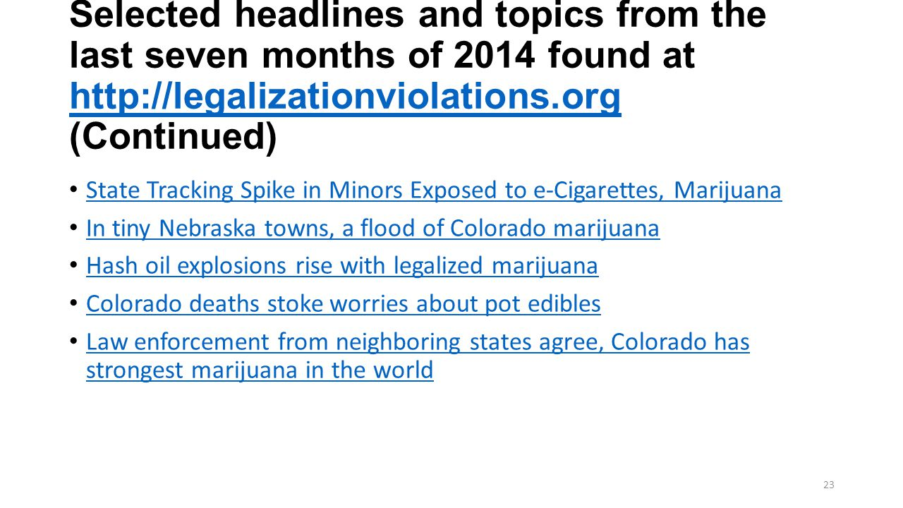 Selected headlines and topics from the last seven months of 2014 found at http://legalizationviolations.org (Continued) http://legalizationviolations.org State Tracking Spike in Minors Exposed to e-Cigarettes, Marijuana In tiny Nebraska towns, a flood of Colorado marijuana Hash oil explosions rise with legalized marijuana Colorado deaths stoke worries about pot edibles Law enforcement from neighboring states agree, Colorado has strongest marijuana in the world Law enforcement from neighboring states agree, Colorado has strongest marijuana in the world 23