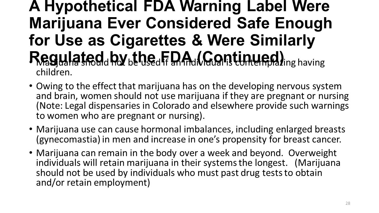 A Hypothetical FDA Warning Label Were Marijuana Ever Considered Safe Enough for Use as Cigarettes & Were Similarly Regulated by the FDA (Continued) Marijuana should not be used if an individual is contemplating having children.