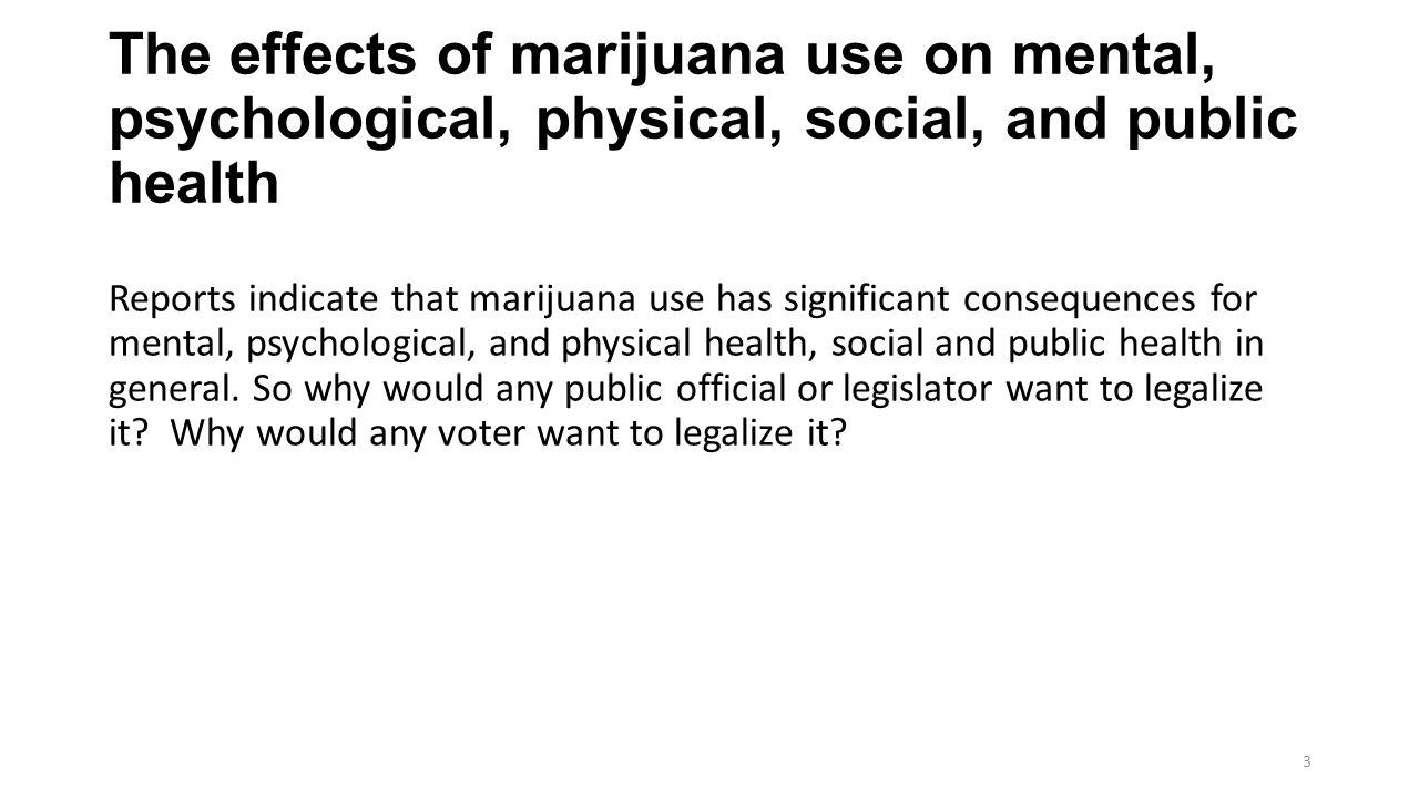 The effects of marijuana use on mental, psychological, physical, social, and public health Reports indicate that marijuana use has significant consequences for mental, psychological, and physical health, social and public health in general.
