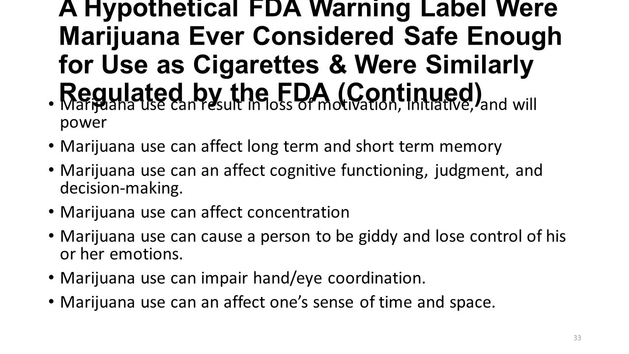 A Hypothetical FDA Warning Label Were Marijuana Ever Considered Safe Enough for Use as Cigarettes & Were Similarly Regulated by the FDA (Continued) Marijuana use can result in loss of motivation, initiative, and will power Marijuana use can affect long term and short term memory Marijuana use can an affect cognitive functioning, judgment, and decision-making.