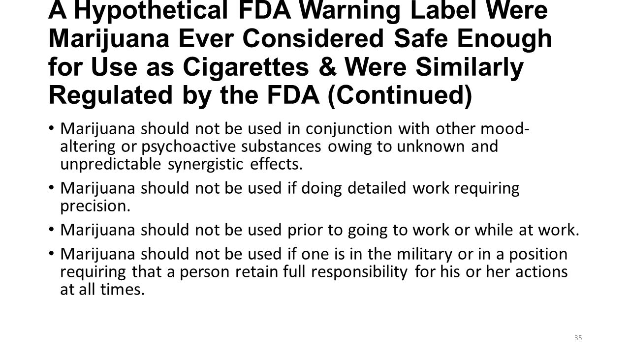 A Hypothetical FDA Warning Label Were Marijuana Ever Considered Safe Enough for Use as Cigarettes & Were Similarly Regulated by the FDA (Continued) Marijuana should not be used in conjunction with other mood- altering or psychoactive substances owing to unknown and unpredictable synergistic effects.