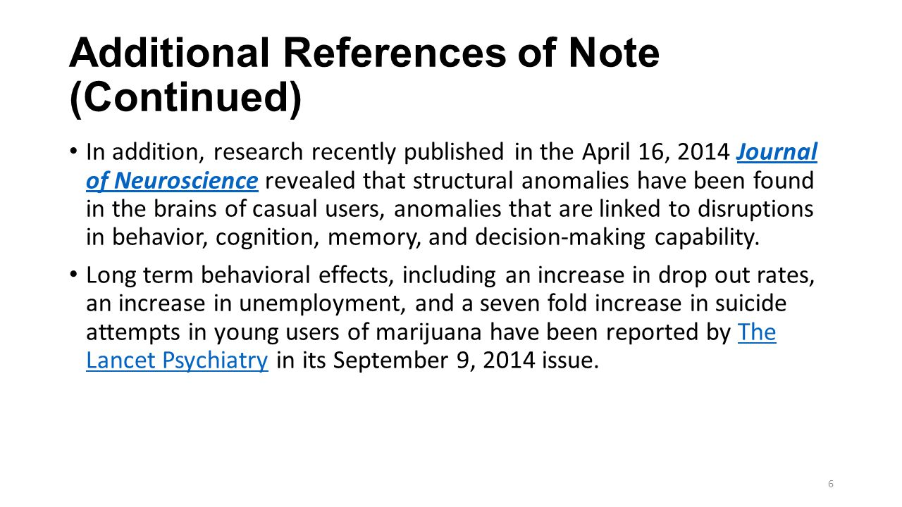 Additional References of Note (Continued) In addition, research recently published in the April 16, 2014 Journal of Neuroscience revealed that structural anomalies have been found in the brains of casual users, anomalies that are linked to disruptions in behavior, cognition, memory, and decision-making capability.Journal of Neuroscience Long term behavioral effects, including an increase in drop out rates, an increase in unemployment, and a seven fold increase in suicide attempts in young users of marijuana have been reported by The Lancet Psychiatry in its September 9, 2014 issue.The Lancet Psychiatry 6