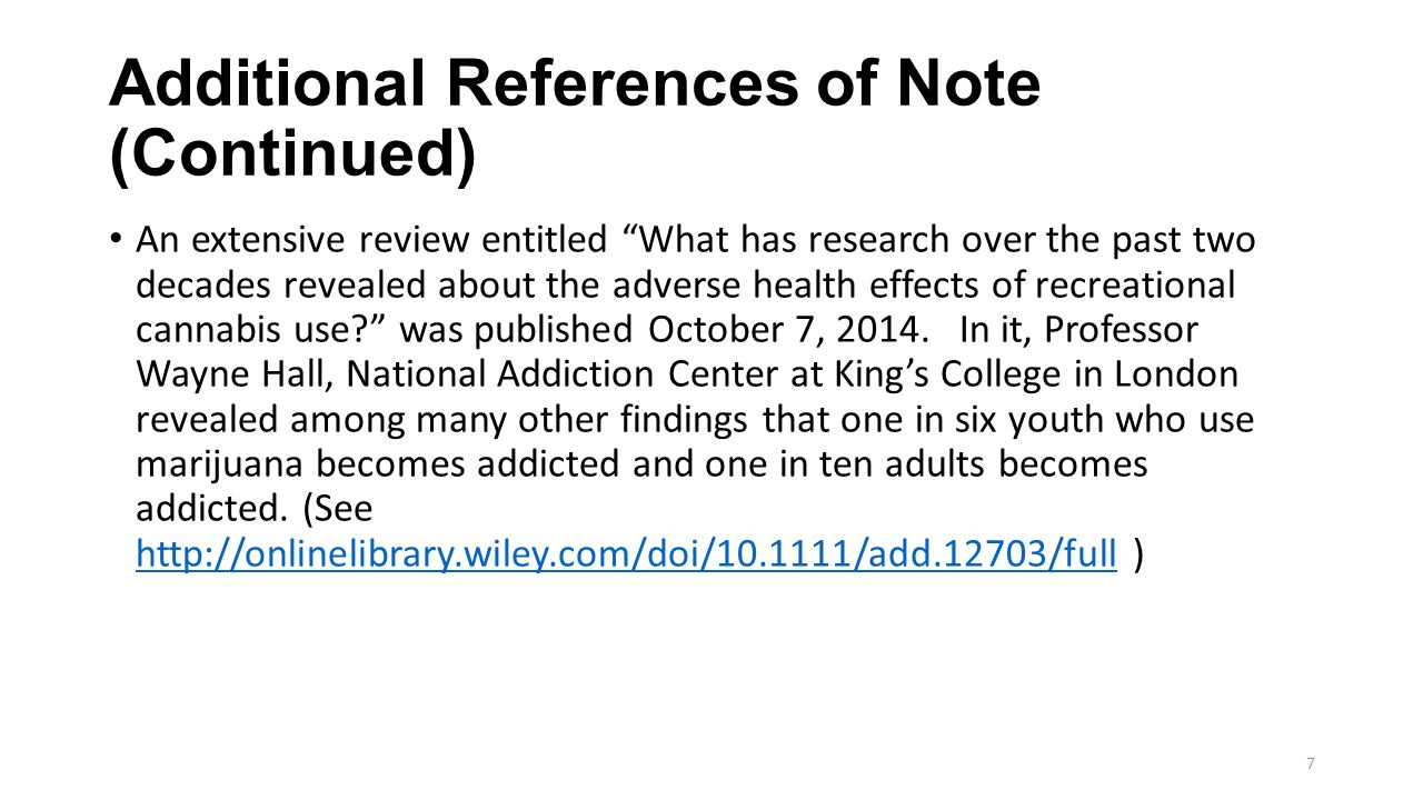 Additional References of Note (Continued) An extensive review entitled What has research over the past two decades revealed about the adverse health effects of recreational cannabis use was published October 7, 2014.