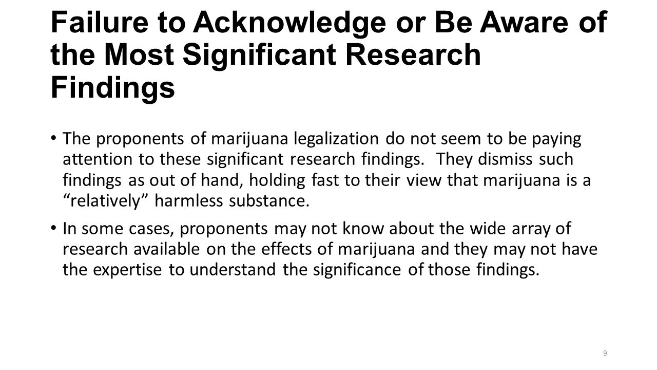 Failure to Acknowledge or Be Aware of the Most Significant Research Findings (Continued) Many people who have come to believe that marijuana is relatively harmless are caught in a time warp and are citing inconclusive cherry-picked research that is ten to fifteen years old.