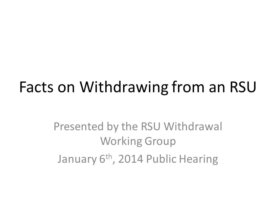 Facts on Withdrawing from an RSU Presented by the RSU Withdrawal Working Group January 6 th, 2014 Public Hearing