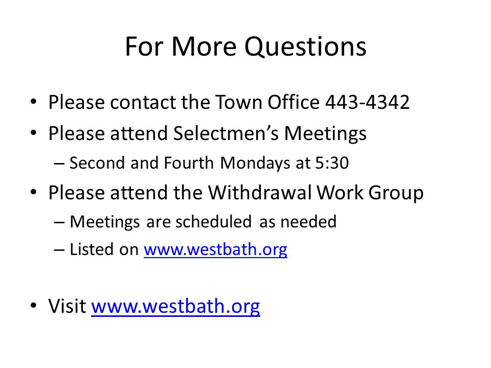 For More Questions Please contact the Town Office 443-4342 Please attend Selectmen's Meetings – Second and Fourth Mondays at 5:30 Please attend the Withdrawal Work Group – Meetings are scheduled as needed – Listed on www.westbath.orgwww.westbath.org Visit www.westbath.orgwww.westbath.org