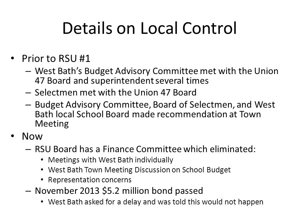 Details on Local Control Prior to RSU #1 – West Bath's Budget Advisory Committee met with the Union 47 Board and superintendent several times – Selectmen met with the Union 47 Board – Budget Advisory Committee, Board of Selectmen, and West Bath local School Board made recommendation at Town Meeting Now – RSU Board has a Finance Committee which eliminated: Meetings with West Bath individually West Bath Town Meeting Discussion on School Budget Representation concerns – November 2013 $5.2 million bond passed West Bath asked for a delay and was told this would not happen