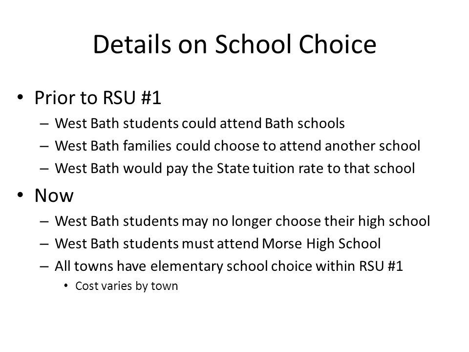 Details on School Choice Prior to RSU #1 – West Bath students could attend Bath schools – West Bath families could choose to attend another school – West Bath would pay the State tuition rate to that school Now – West Bath students may no longer choose their high school – West Bath students must attend Morse High School – All towns have elementary school choice within RSU #1 Cost varies by town
