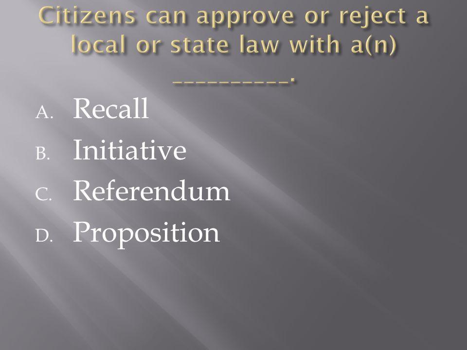 A. Recall B. Initiative C. Referendum D. Proposition