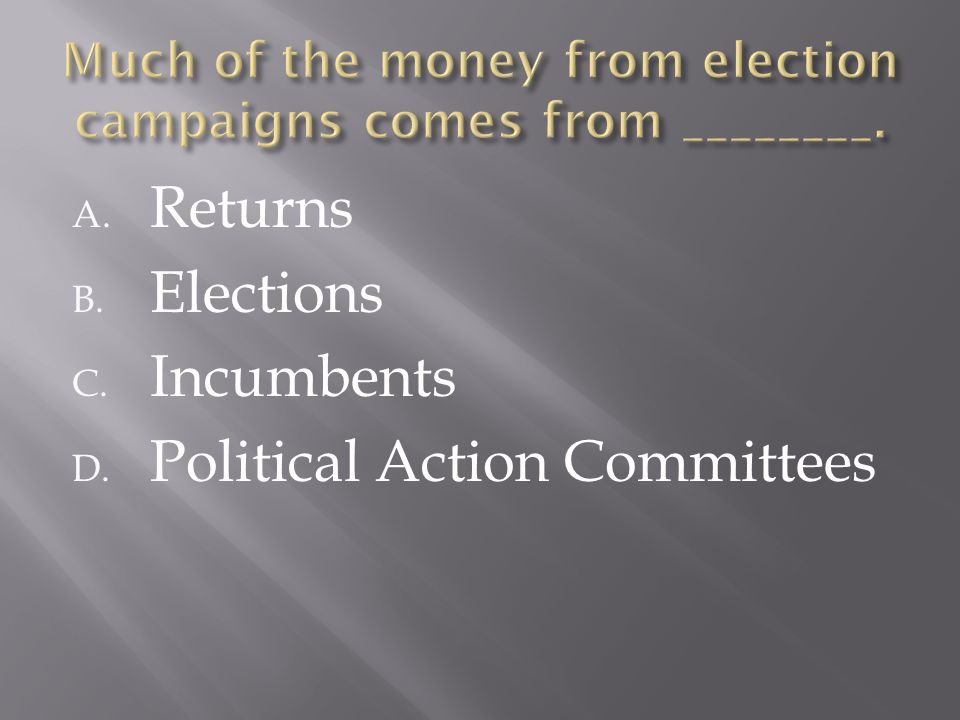 A. Returns B. Elections C. Incumbents D. Political Action Committees