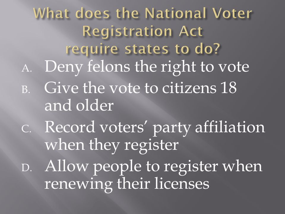 A. Deny felons the right to vote B. Give the vote to citizens 18 and older C. Record voters' party affiliation when they register D. Allow people to r