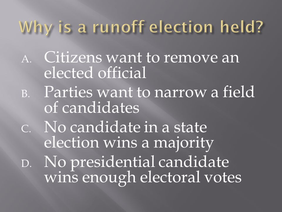 A. Citizens want to remove an elected official B. Parties want to narrow a field of candidates C. No candidate in a state election wins a majority D.