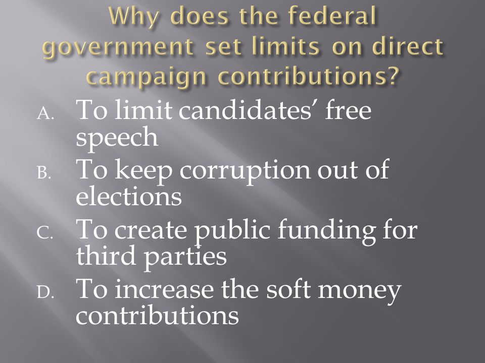 A. To limit candidates' free speech B. To keep corruption out of elections C. To create public funding for third parties D. To increase the soft money