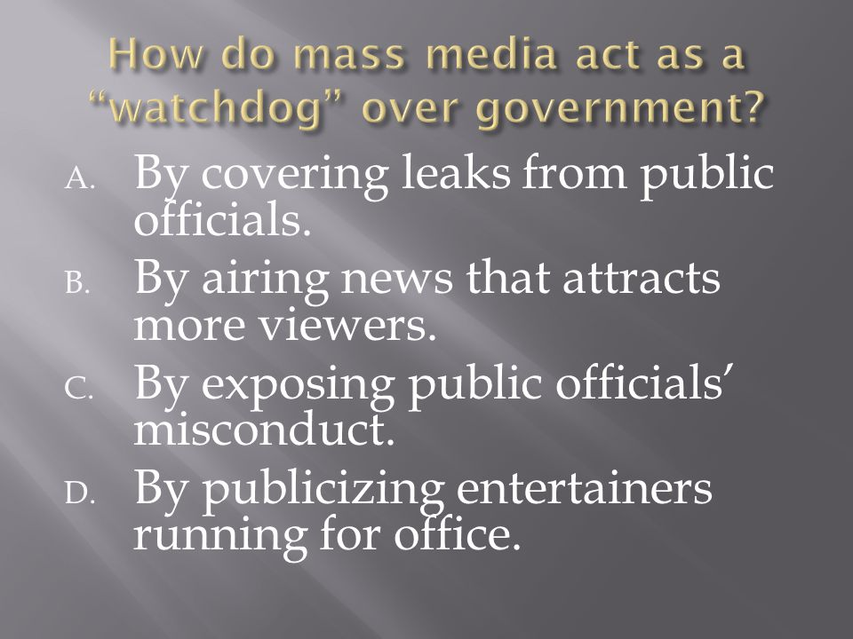 A. By covering leaks from public officials. B. By airing news that attracts more viewers. C. By exposing public officials' misconduct. D. By publicizi