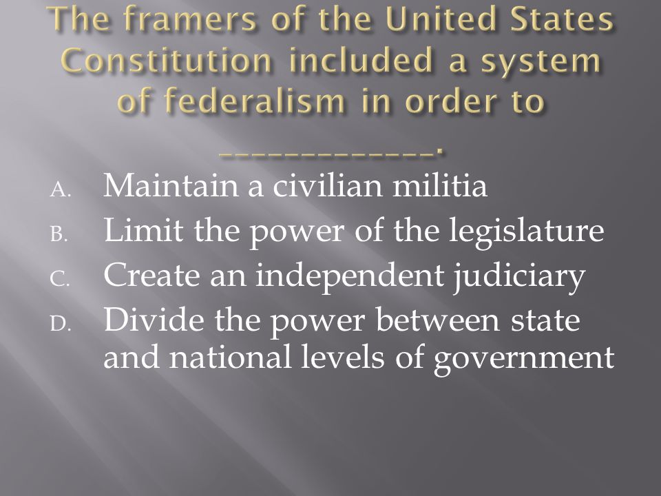 A. Maintain a civilian militia B. Limit the power of the legislature C. Create an independent judiciary D. Divide the power between state and national