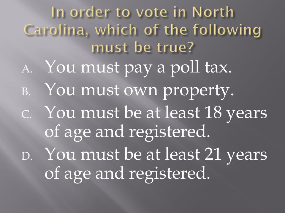 A. You must pay a poll tax. B. You must own property. C. You must be at least 18 years of age and registered. D. You must be at least 21 years of age