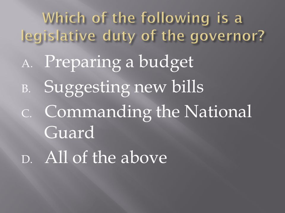 A. Preparing a budget B. Suggesting new bills C. Commanding the National Guard D. All of the above