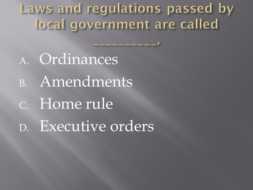 A. Ordinances B. Amendments C. Home rule D. Executive orders