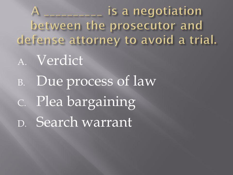 A. Verdict B. Due process of law C. Plea bargaining D. Search warrant