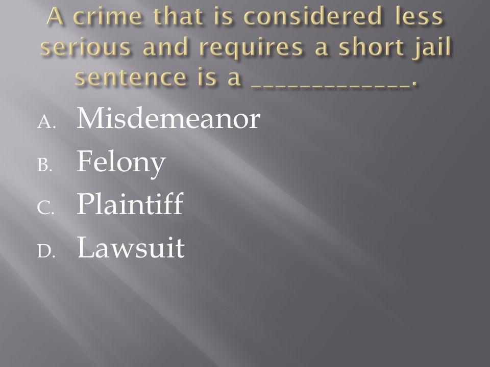 A. Misdemeanor B. Felony C. Plaintiff D. Lawsuit