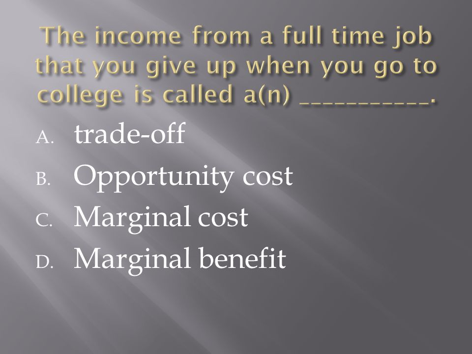 A. trade-off B. Opportunity cost C. Marginal cost D. Marginal benefit
