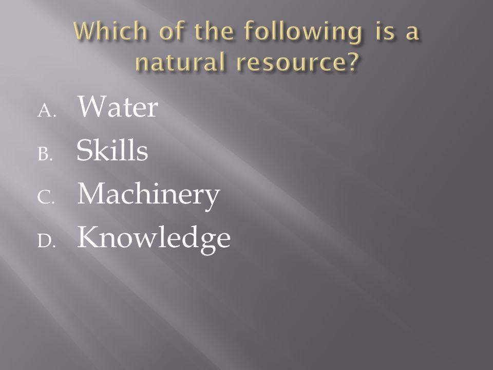 A. Water B. Skills C. Machinery D. Knowledge