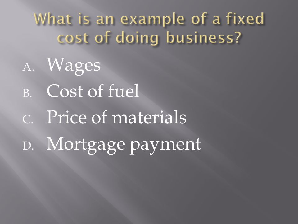 A. Wages B. Cost of fuel C. Price of materials D. Mortgage payment