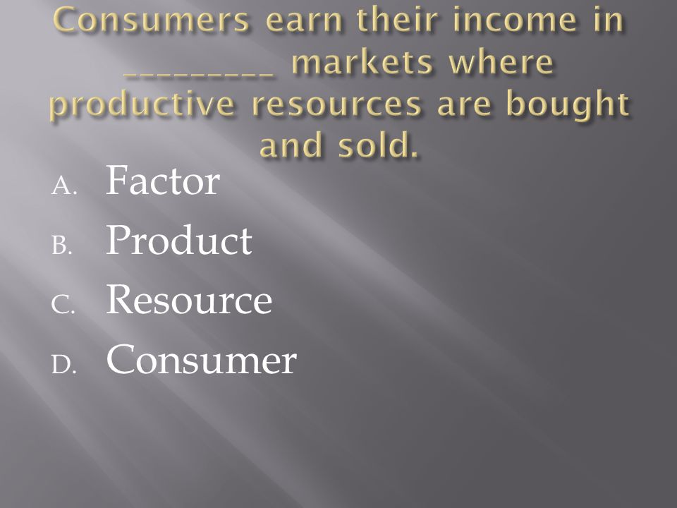 A. Factor B. Product C. Resource D. Consumer