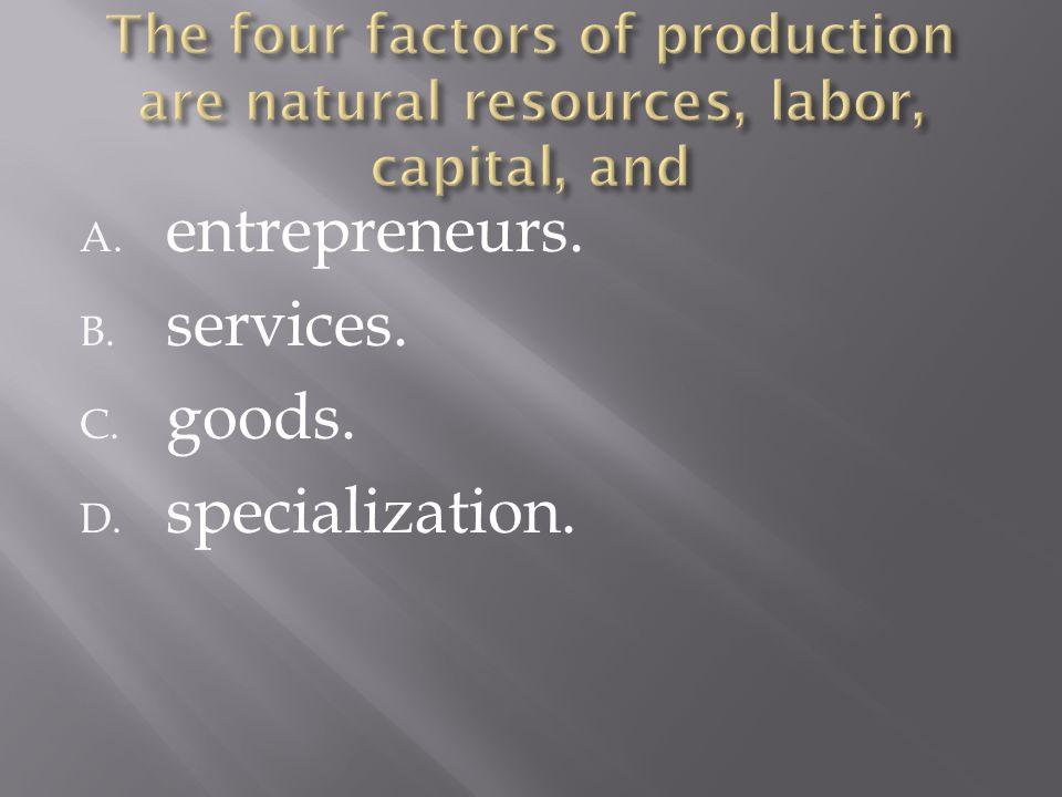 A. entrepreneurs. B. services. C. goods. D. specialization.