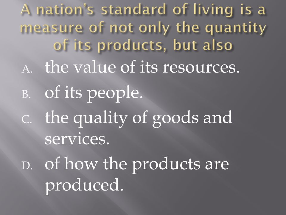 A. the value of its resources. B. of its people. C. the quality of goods and services. D. of how the products are produced.