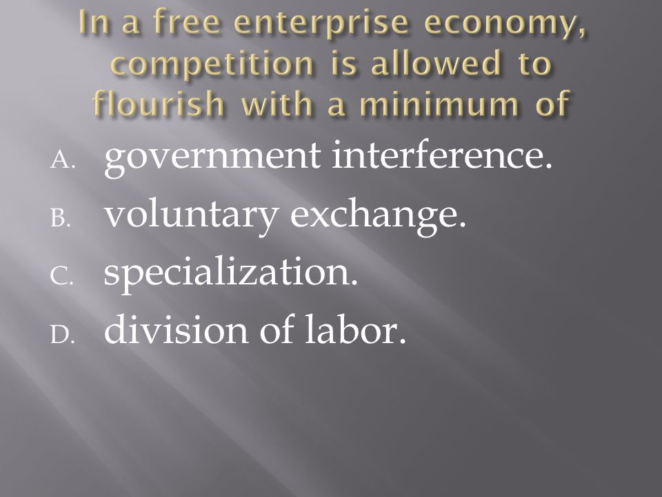 A. government interference. B. voluntary exchange. C. specialization. D. division of labor.