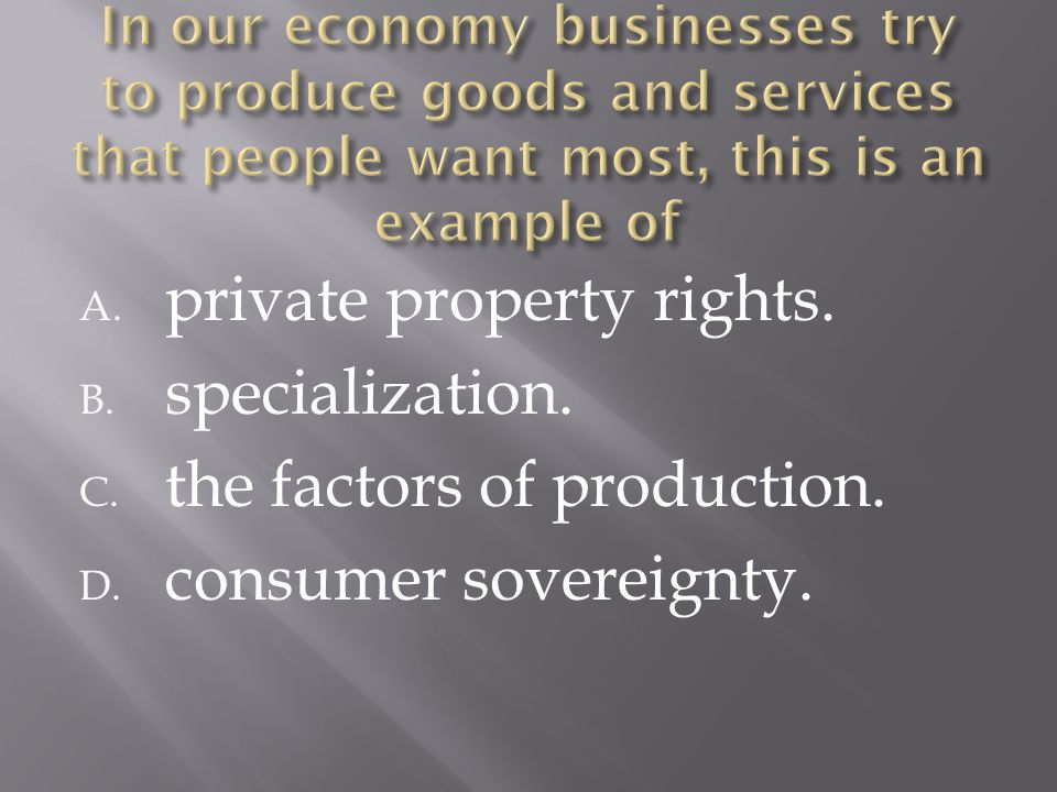 A. private property rights. B. specialization. C. the factors of production. D. consumer sovereignty.