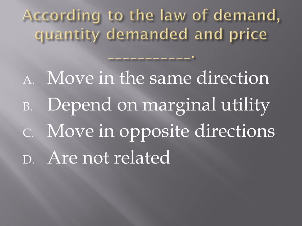 A. Move in the same direction B. Depend on marginal utility C. Move in opposite directions D. Are not related