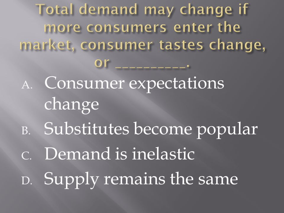A. Consumer expectations change B. Substitutes become popular C. Demand is inelastic D. Supply remains the same
