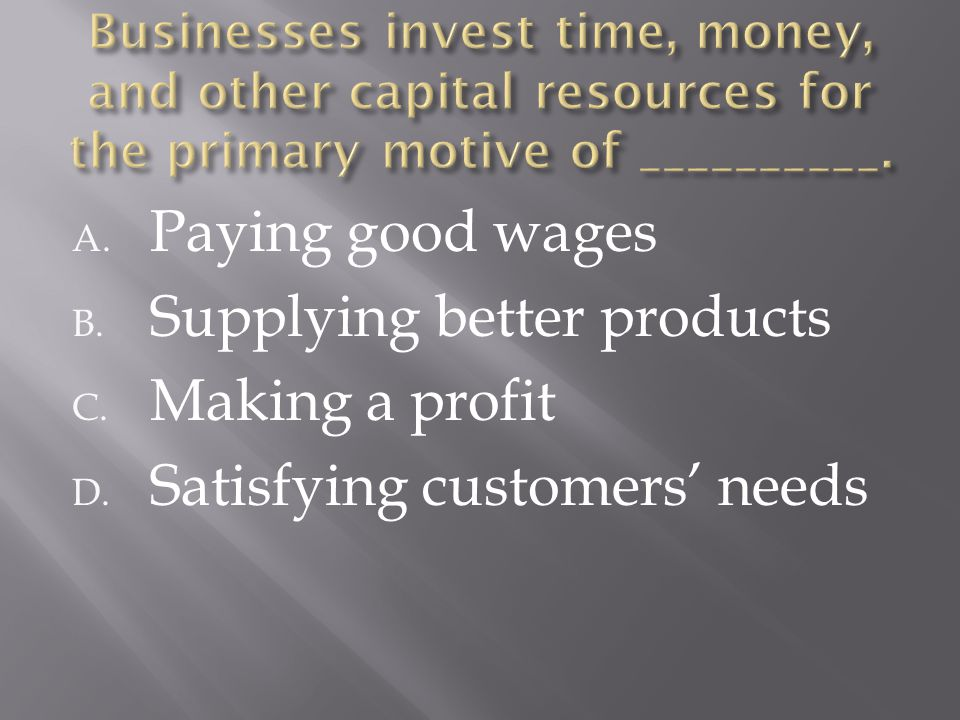 A. Paying good wages B. Supplying better products C. Making a profit D. Satisfying customers' needs