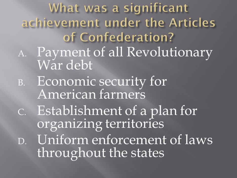 A. Payment of all Revolutionary War debt B. Economic security for American farmers C. Establishment of a plan for organizing territories D. Uniform en