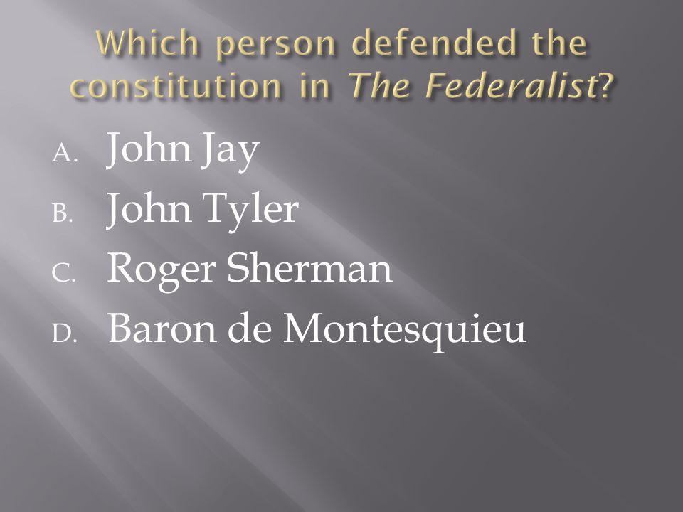 A. John Jay B. John Tyler C. Roger Sherman D. Baron de Montesquieu