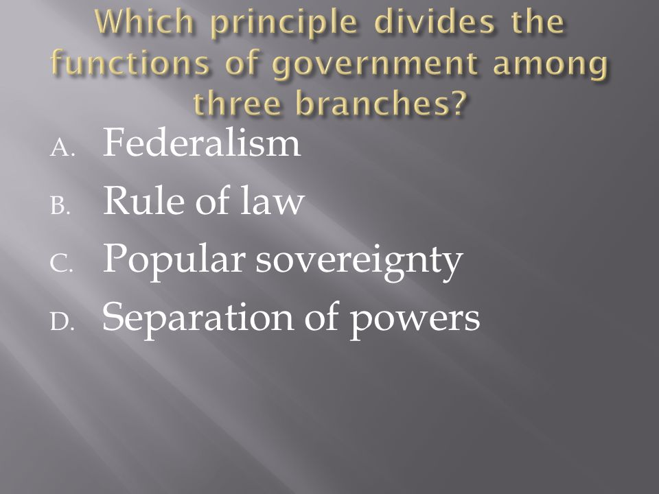 A. Federalism B. Rule of law C. Popular sovereignty D. Separation of powers