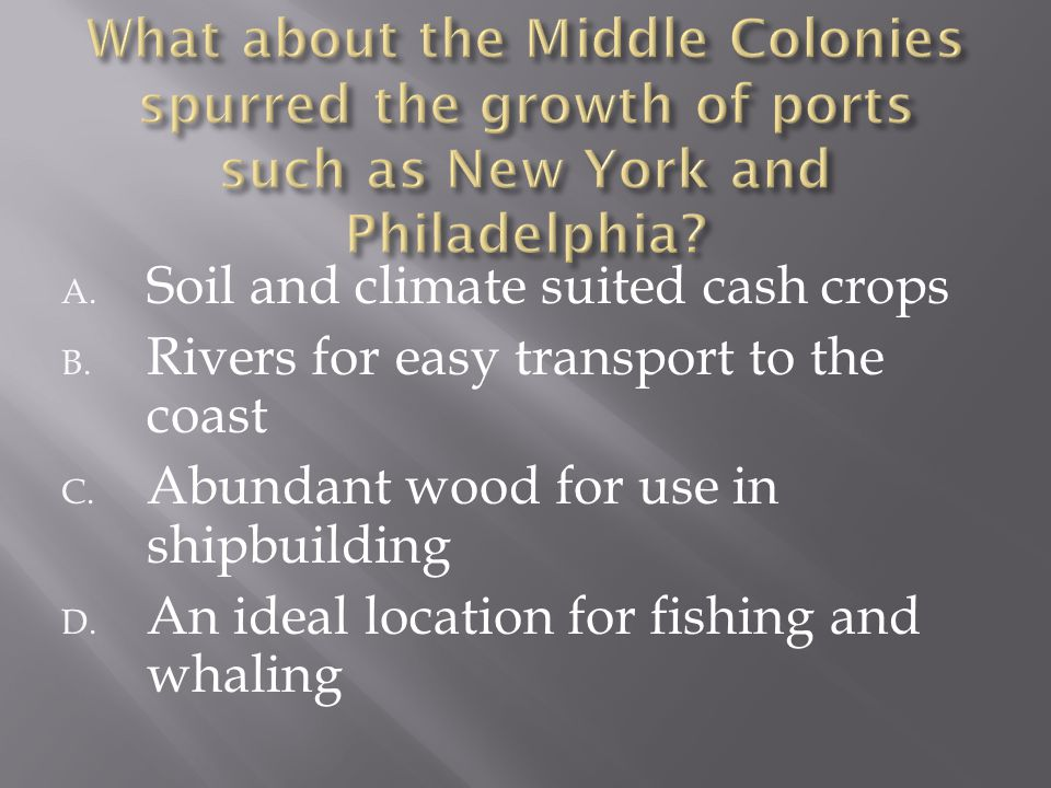 A. Soil and climate suited cash crops B. Rivers for easy transport to the coast C. Abundant wood for use in shipbuilding D. An ideal location for fish