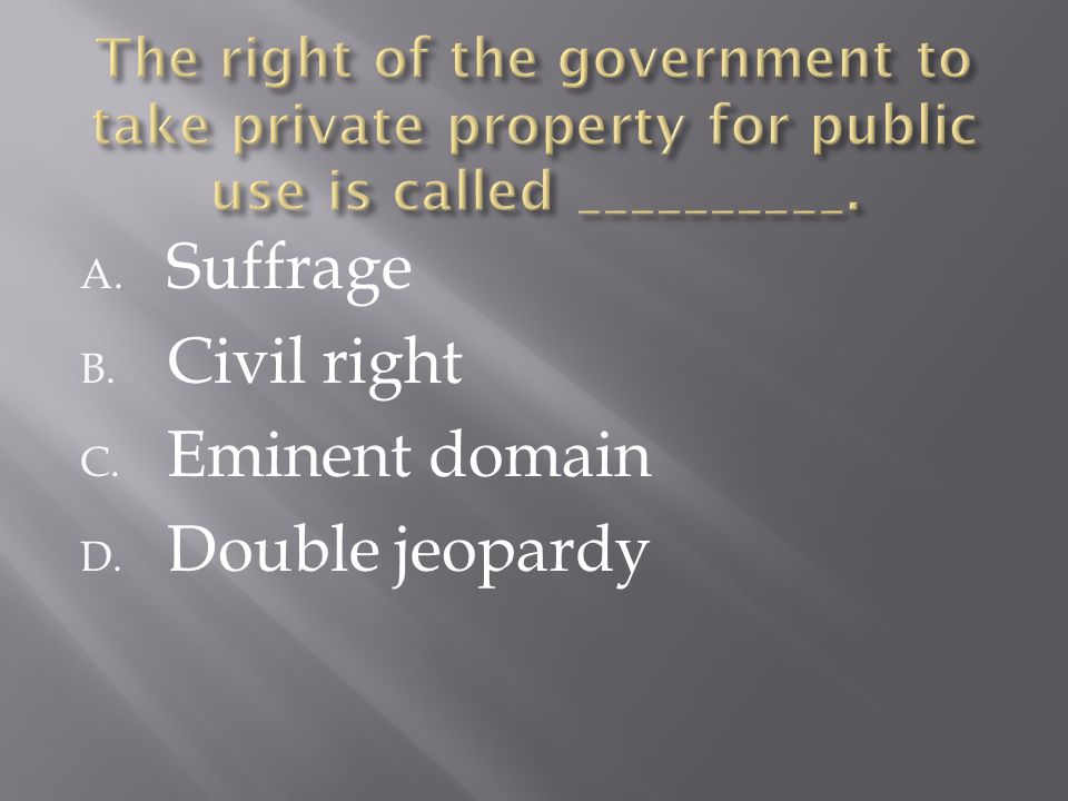 A. Suffrage B. Civil right C. Eminent domain D. Double jeopardy