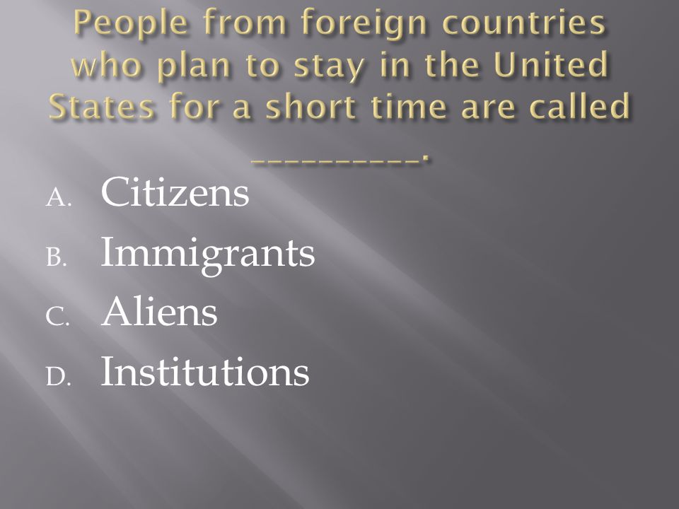 A. Citizens B. Immigrants C. Aliens D. Institutions